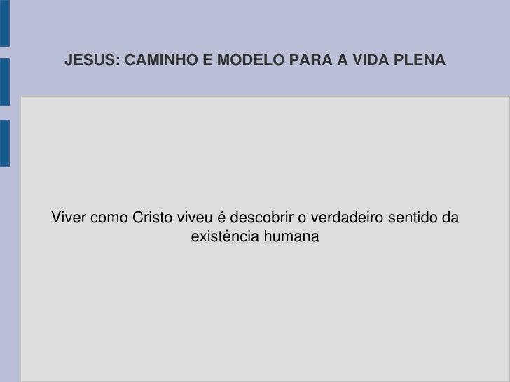 JESUS: CAMINHO E MODELO PARA A VIDA PLENAViver como Cristo viveu é descobrir o verdadeiro sentido da                    ex...
