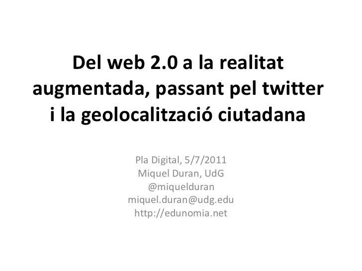 Del web 2.0 a la realitat augmentada, passant pel twitter i la geolocalització ciutadana<br />Pla Digital, 5/7/2011<br />M...