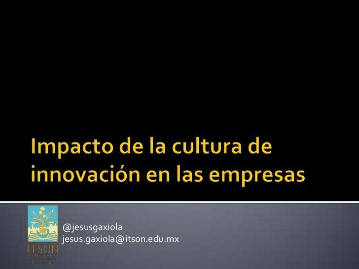 Impacto de la cultura de innovación en las empresas<br />@jesusgaxiola<br />jesus.gaxiola@itson.edu.mx<br />