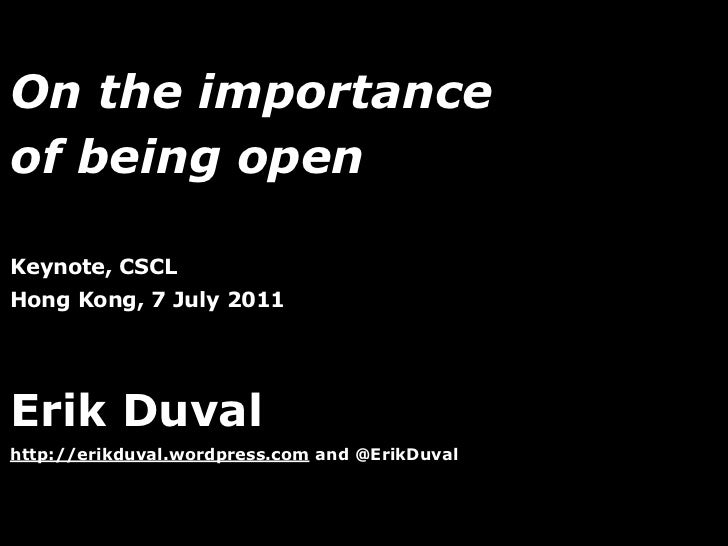 On the importanceof being openKeynote, CSCLHong Kong, 7 July 2011Erik Duvalhttp://erikduval.wordpress.com and @ErikDuval  ...