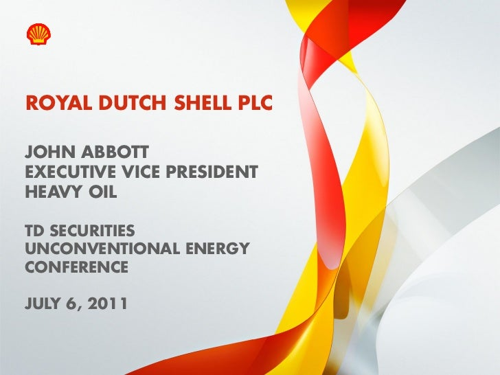 ROYAL DUTCH SHELL PLCJOHN ABBOTTEXECUTIVE VICE PRESIDENTHEAVY OILTD SECURITIESUNCONVENTIONAL ENERGYCONFERENCEJULY 6, 20111...
