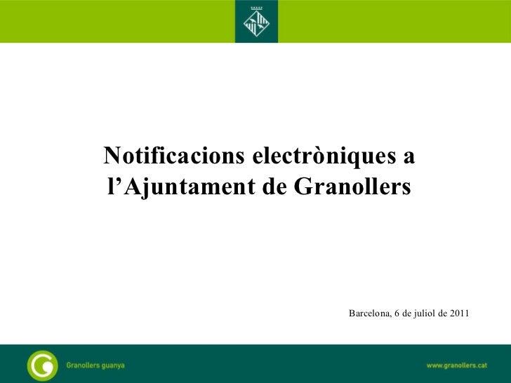 Notificacions electròniques a l'Ajuntament de Granollers Barcelona, 6 de juliol de 2011