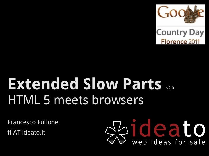 Extended Slow Parts     v2.0HTML 5 meets browsersFrancesco Fulloneff AT ideato.it