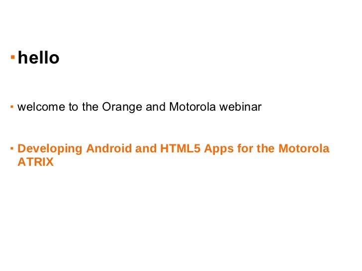 <ul><li>hello </li></ul><ul><li>welcome to the Orange and Motorola webinar </li></ul><ul><li>Developing Android and HTML5 ...