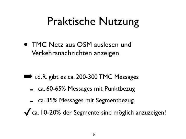 Praktische Nutzung•   TMC Netz aus OSM auslesen und    Verkehrsnachrichten anzeigen➡ i.d.R. gibt es ca. 200-300 TMC Messag...