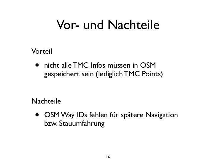 Vor- und NachteileVorteil •   nicht alle TMC Infos müssen in OSM     gespeichert sein (lediglich TMC Points)Nachteile •   ...