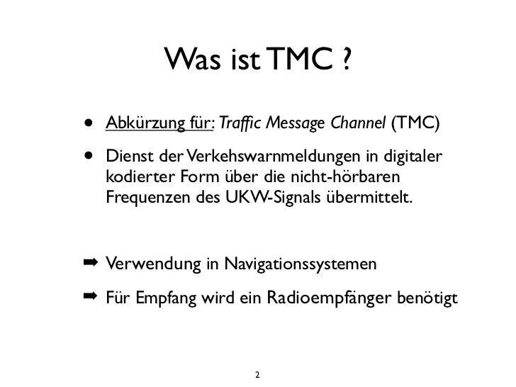 Was ist TMC ?•   Abkürzung für: Traffic Message Channel (TMC)•   Dienst der Verkehswarnmeldungen in digitaler    kodierter ...