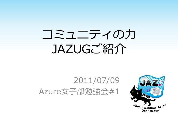 コミュニティの力 JAZUGご紹介       2011/07/09Azure女子部勉強会#1
