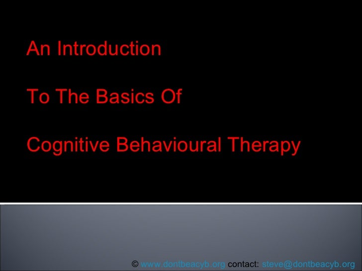 An Introduction To The Basics Of Cognitive Behavioural Therapy ©  www.dontbeacyb.org  contact:  [email_address]