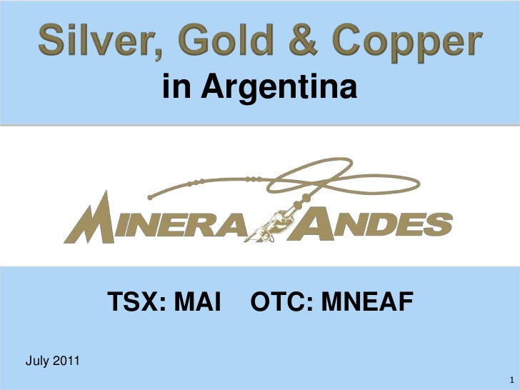 Silver, Gold & Copper<br />in Argentina<br />TSX: MAI    OTC: MNEAF<br />July 2011<br />1<br />