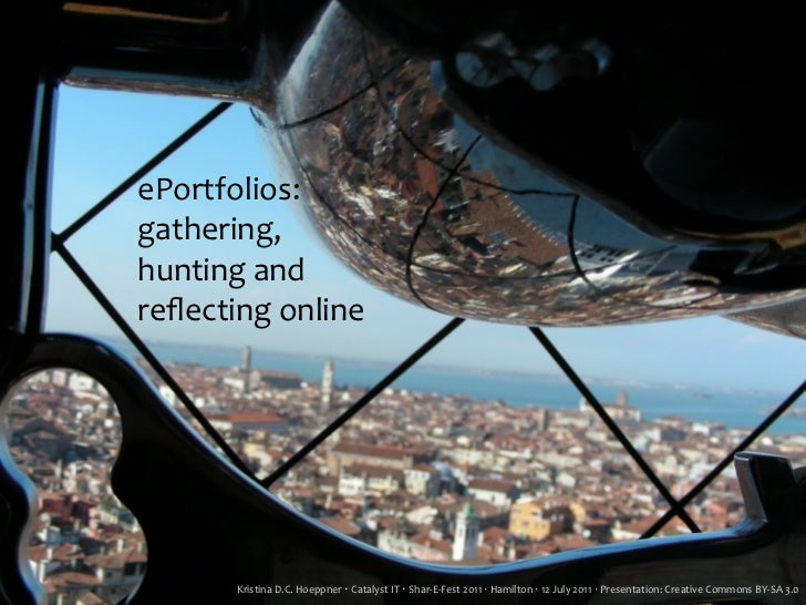 ePortfolios:gathering,hunting	  andreflecting	  online        Kristina	  D.C.	  Hoeppner	  ‧	  Catalyst	  IT	  ‧	  Shar-­‐E...