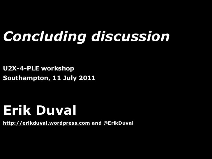 Concluding discussionU2X-4-PLE workshopSouthampton, 11 July 2011Erik Duvalhttp://erikduval.wordpress.com and @ErikDuval   ...