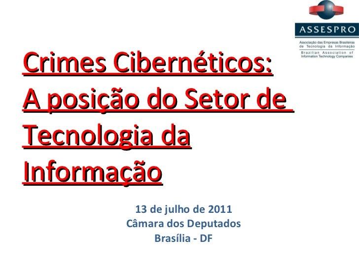Crimes Cibernéticos: A posição do Setor de  Tecnologia da Informação 13 de julho de 2011 Câmara dos Deputados Brasília - DF
