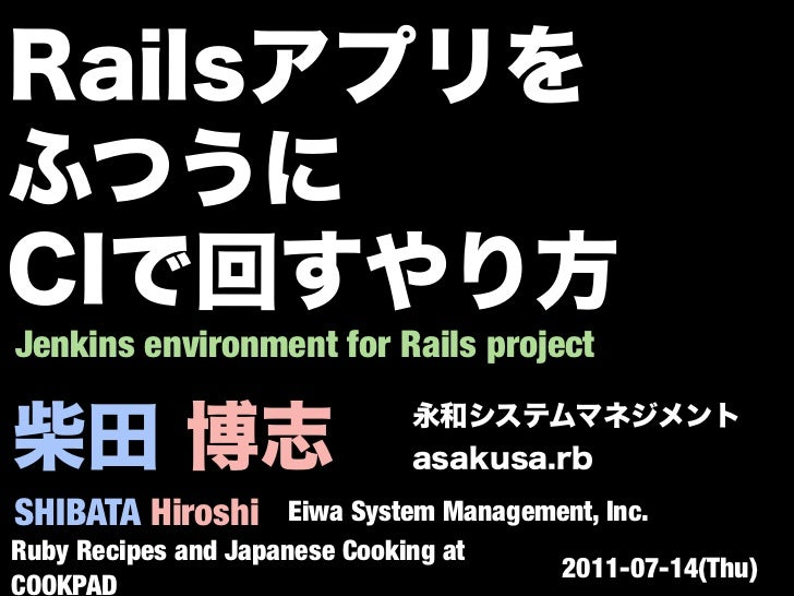 Jenkins environment for Rails projectSHIBATA Hiroshi       Eiwa System Management, Inc.Ruby Recipes and Japanese Cooking a...
