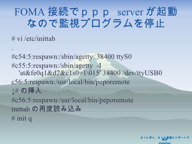 FOMA 接続でppp  server が起動 なので監視プログラムを停止 <ul><li># vi /etc/inittab </li></ul><ul><li>. </li></ul><ul><li>#c54:5:respawn:/sbin...