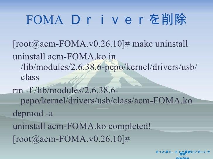 FOMA  Driverを削除 <ul><li>[root@acm-FOMA.v0.26.10]# make uninstall </li></ul><ul><li>uninstall acm-FOMA.ko in /lib/modules/2...