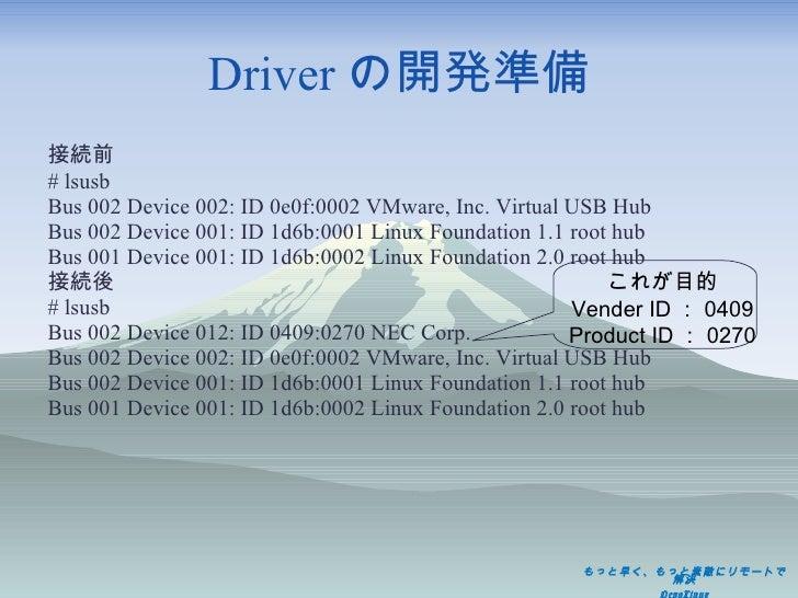 Driver の開発準備 <ul><li>接続前 </li></ul><ul><li># lsusb </li></ul><ul><li>Bus 002 Device 002: ID 0e0f:0002 VMware, Inc. Virtual...