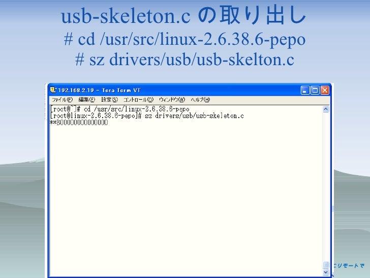 usb-skeleton.c の取り出し # cd /usr/src/linux-2.6.38.6-pepo # sz drivers/usb/usb-skelton.c