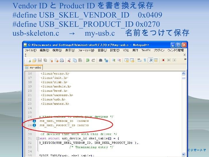 Vendor ID と Product ID を書き換え保存 #define USB_SKEL_VENDOR_ID 0x0409 #define USB_SKEL_PRODUCT_ID 0x0270 usb-skeleton.c  ->  my...