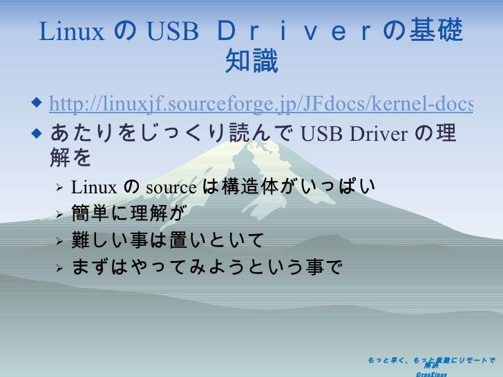 Linux の USB  Driverの基礎知識 <ul><li>http://linuxjf.sourceforge.jp/JFdocs/kernel-docs-2.6/usb/ </li></ul><ul><li>あたりをじっくり読んで U...