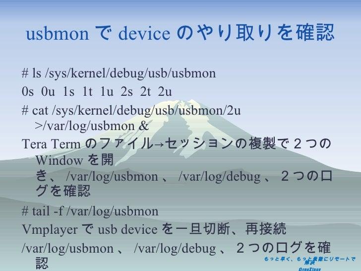usbmon で device のやり取りを確認 <ul><li>#  ls /sys/kernel/debug/usb/usbmon </li></ul><ul><li>0s  0u  1s  1t  1u  2s  2t  2u </li>...