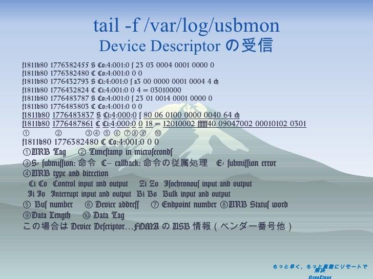 tail -f /var/log/usbmon Device Descriptor の受信 <ul><li>f1811b80 1776382455 S Co:4:001:0 s 23 03 0004 0001 0000 0 </li></ul>...