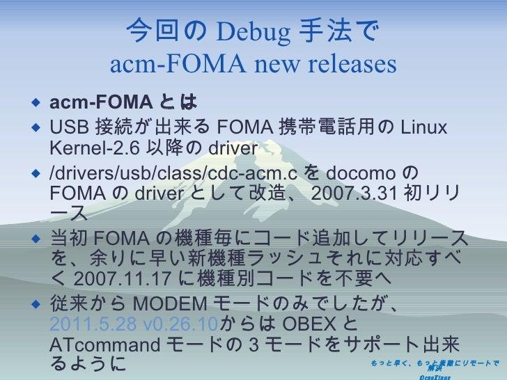 今回の Debug 手法で acm-FOMA new releases <ul><li>acm-FOMA とは </li></ul><ul><li>USB 接続が出来る FOMA 携帯電話用の Linux Kernel-2.6 以降の driv...