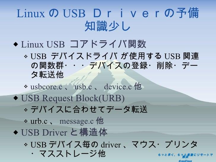 Linux の USB  Driverの予備知識少し <ul><li>Linux USB  コアドライバ関数 </li></ul><ul><ul><li>USB  デバイスドライバ が使用する USB 関連の関数群・・・デバイスの登録・削除・デ...