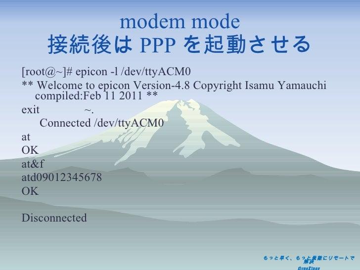 modem mode 接続後は PPP を起動させる <ul><li>[root@~]# epicon -l /dev/ttyACM0 </li></ul><ul><li>** Welcome to epicon Version-4.8 Cop...