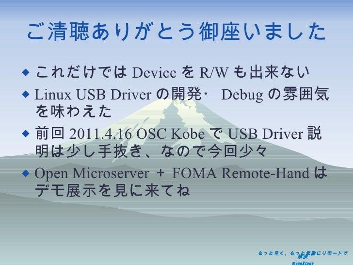 ご清聴ありがとう御座いました <ul><li>これだけでは Device を R/W も出来ない </li></ul><ul><li>Linux USB Driver の開発・ Debug の雰囲気を味わえた </li></ul><ul><li...