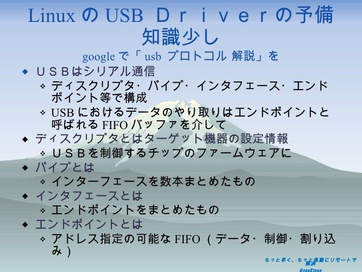 Linux の USB  Driverの予備知識少し google で「 usb  プロトコル 解説」を <ul><li>USBはシリアル通信 </li></ul><ul><ul><li>ディスクリプタ・パイプ・インタフェース・エンドポイント等...