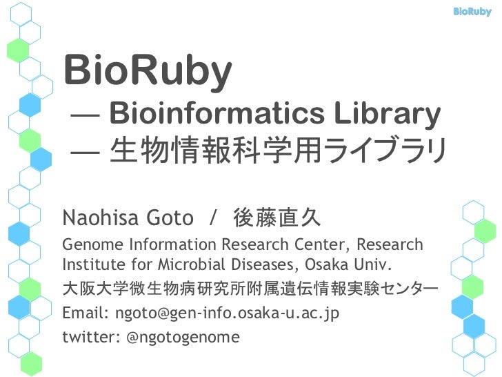 BioRubyBioRuby― Bioinformatics Library― 生物情報科学用ライブラリNaohisa Goto / 後藤直久Genome Information Research Center, ResearchInstitu...