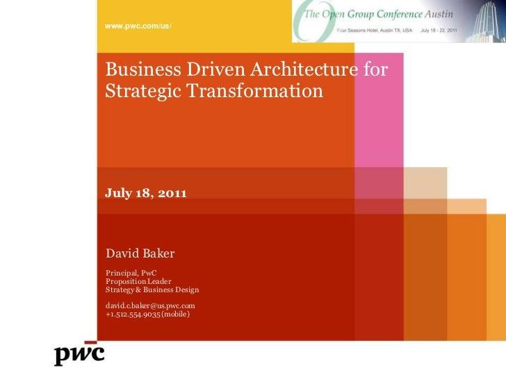 www.pwc.com/us/Business Driven Architecture forStrategic TransformationJuly 18, 2011David BakerPrincipal, PwCProposition L...