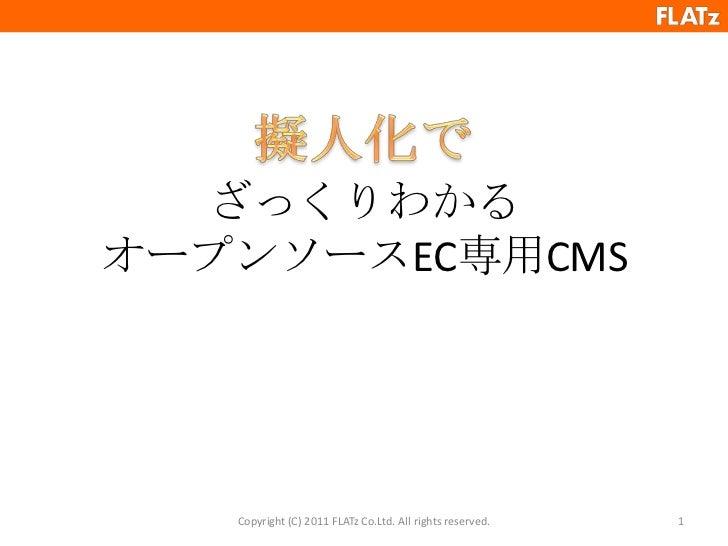 ざっくりわかるオープンソースEC専用CMS<br />Copyright (C) 2011 FLATz Co.Ltd. All rights reserved.<br />1<br />擬人化で<br />