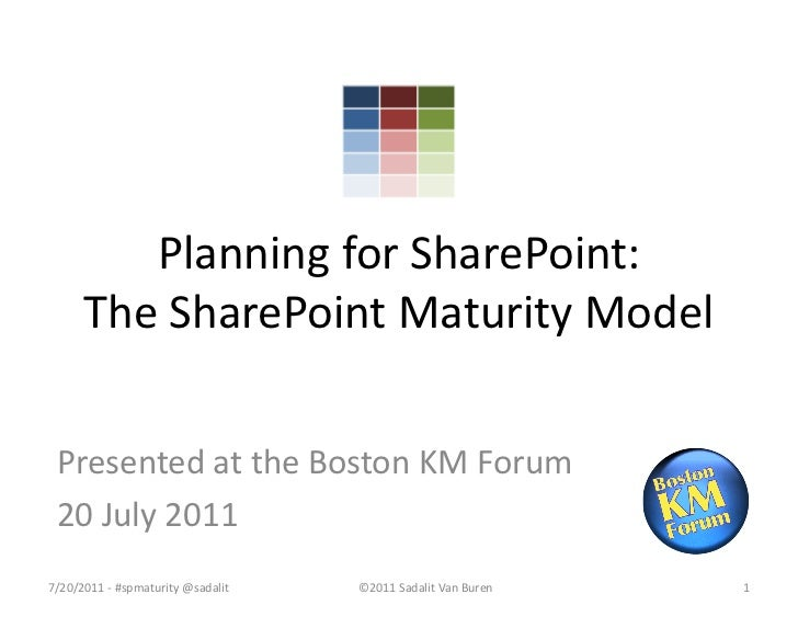 Planning for SharePoint:      The SharePoint Maturity Model Presented at the Boston KM Forum 20 July 20117/20/2011 - #spma...