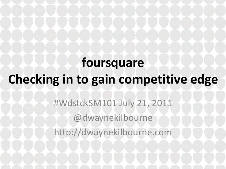 foursquareChecking in to gain competitive edge<br />#WdstckSM101 July 21, 2011<br />@dwaynekilbourne<br />http://dwaynekil...