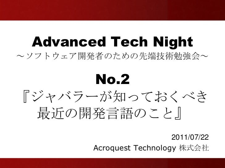Advanced Tech Night~ソフトウェア開発者のための先端技術勉強会~      No.2『ジャバラーが知っておくべき 最近の開発言語のこと』                           2011/07/22        ...