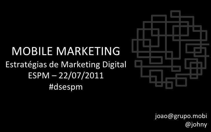 MOBILE MARKETING Estratégias de Marketing Digital ESPM – 22/07/2011 #dsespm [email_address] @johny
