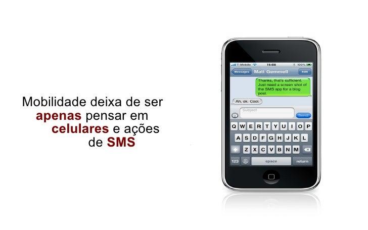 <ul><li>Mobilidade deixa de ser  apenas  pensar em    celulares  e ações    de  SMS </li></ul>
