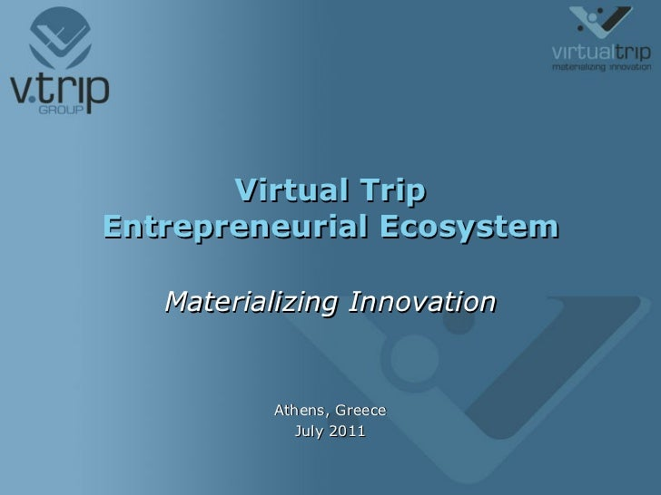 Virtual Trip Entrepreneurial Ecosystem Materializing Innovation Athens, Greece July 2011