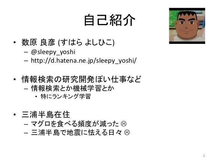 自己紹介• 数原 良彦 (すはら よしひこ) – @sleepy_yoshi – http://d.hatena.ne.jp/sleepy_yoshi/• 情報検索の研究開発ぽい仕事など – 情報検索とか機械学習とか    • 特にランキング学...