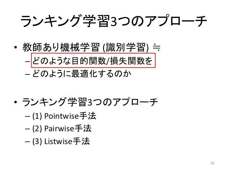 ランキング学習3つのアプローチ• 教師あり機械学習 (識別学習) ≒ – どのような目的関数/損失関数を – どのように最適化するのか• ランキング学習3つのアプローチ – (1) Pointwise手法 – (2) Pairwise手法 – ...