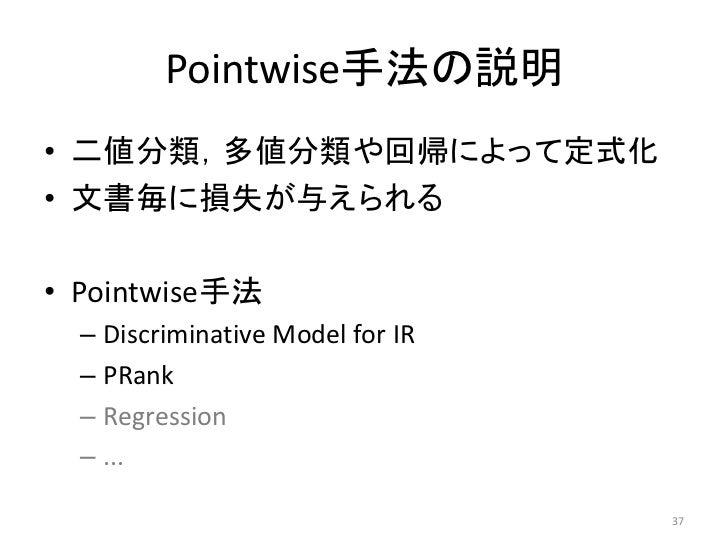 Pointwise手法の説明• 二値分類,多値分類や回帰によって定式化• 文書毎に損失が与えられる• Pointwise手法  – Discriminative Model for IR  – PRank  – Regression  – .....