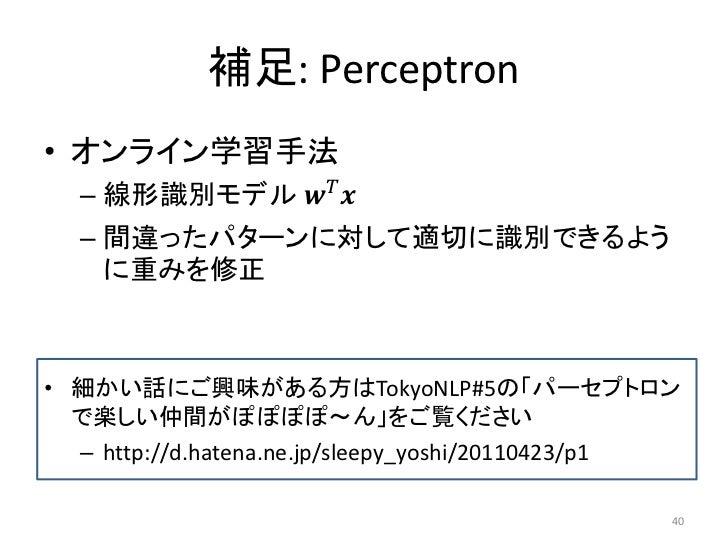 補足: Perceptron• オンライン学習手法  – 線形識別モデル ������������ ������  – 間違ったパターンに対して適切に識別できるよう    に重みを修正• 細かい話にご興味がある方はTokyoNLP#5の「パーセ...
