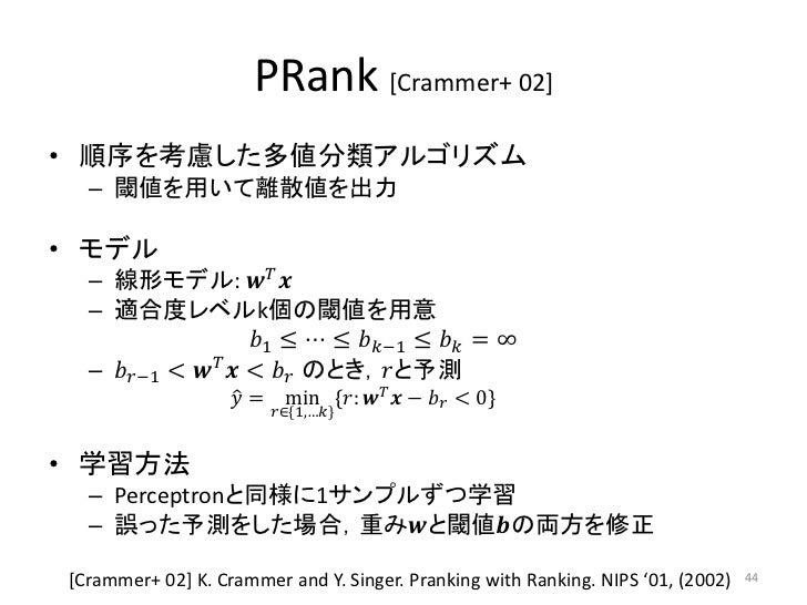 PRank [Crammer+ 02]• 順序を考慮した多値分類アルゴリズム  – 閾値を用いて離散値を出力• モデル  – 線形モデル: ������������ ������  – 適合度レベルk個の閾値を用意               ...