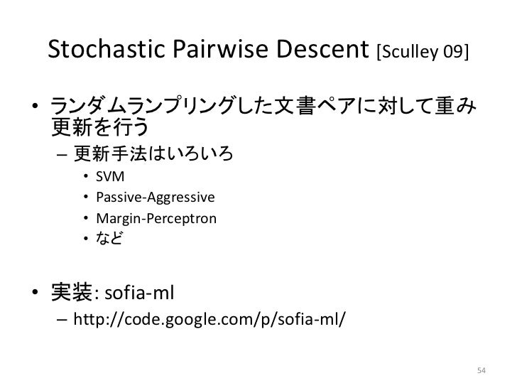 Stochastic Pairwise Descent [Sculley 09]• ランダムランプリングした文書ペアに対して重み  更新を行う  – 更新手法はいろいろ     •   SVM     •   Passive-Aggressiv...