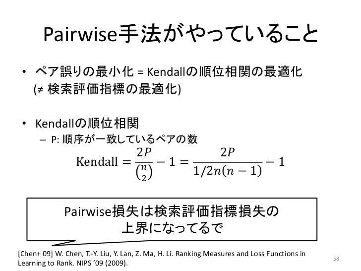 Pairwise手法がやっていること • ペア誤りの最小化 = Kendallの順位相関の最適化   (≠ 検索評価指標の最適化) • Kendallの順位相関      – P: 順序が一致しているペアの数                  ...