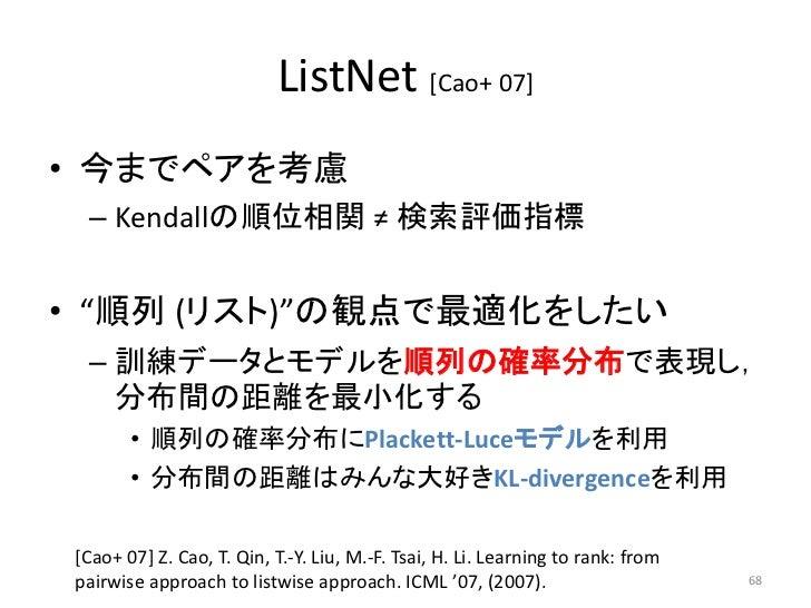 "ListNet [Cao+ 07]• 今までペアを考慮 – Kendallの順位相関 ≠ 検索評価指標• ""順列 (リスト)""の観点で最適化をしたい – 訓練データとモデルを順列の確率分布で表現し,   分布間の距離を最小化する       •..."