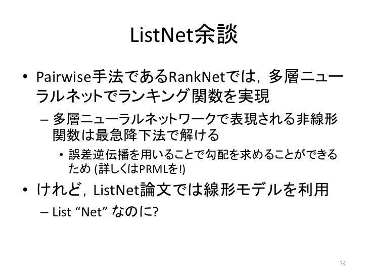 ListNet余談• Pairwise手法であるRankNetでは,多層ニュー  ラルネットでランキング関数を实現 – 多層ニューラルネットワークで表現される非線形   関数は最急降下法で解ける   • 誤差逆伝播を用いることで勾配を求めること...