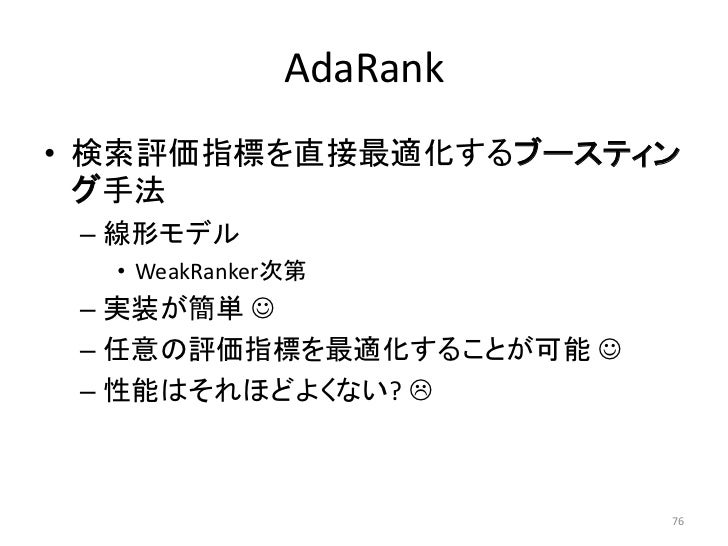 AdaRank• 検索評価指標を直接最適化するブースティン  グ手法 – 線形モデル  • WeakRanker次第 – 实装が簡単  – 任意の評価指標を最適化することが可能  – 性能はそれほどよくない?               ...